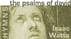 READ ONLINE: The Psalms of David, Imitated in the Language of the New Testament, and Applied to the Christian State and Worship by Isaac Watts (hymns and christians songs)