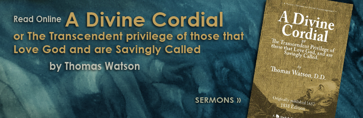 A Divine Cordial or The Transcendent Privilege of those that Love God and are Savingly Called by Thomas Watson (Online Library Books: Sermons)