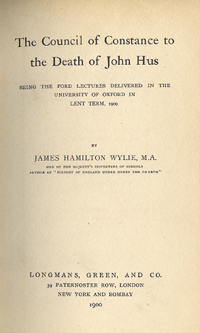 The Council of Constance to the Death of John Hus, being Lectures delivered in the University of Oxford in 1900 by James H. Wylie (1900 Edition)